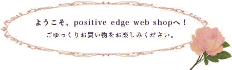 ようこそ、positive edge web shopへ!