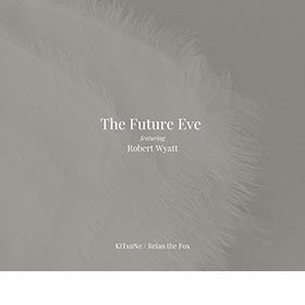 The Future Eve feturing Robert Wyatt / KiTsuNe / Brian The Fox