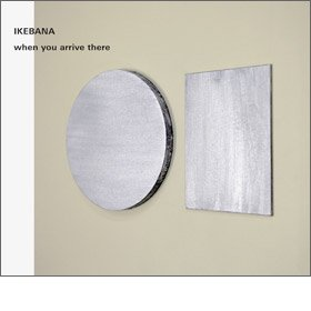 IKEBANA / when you arrive there