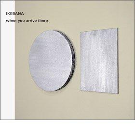 IKEBANA / when you arrive there