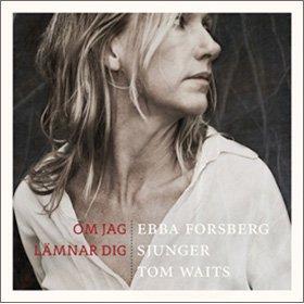 Ebba Forsberg /  Om Jag Lämnar Dig  (Ebba Forsberg sings Tom Waits)