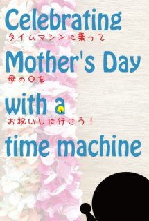 Celebrating Mother's Day with a time machine 〜タイムマシンに乗って母の日をお祝いしに行こう! 〜