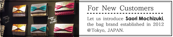 for new customers. let's introduce Saori Mochizuki, the bag brand established in 2012 at Nakameguro, Tokyo, JAPAN.