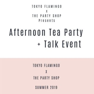<br> TOKYO FLAMINGO x THE PARTY SHOP コラボイベント <br> Afternoon Tea Party + Talk Event
